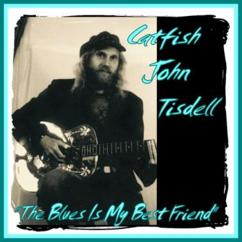 Catfish John Tisdell - The Blues Is My Best Friend