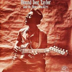 Hound Dog Taylor - Hound Dog Taylor And The House